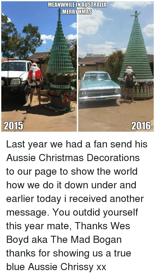 Memes, Australia, and Blue: 2015  MEANWHILE IN AUSTRALIA  MERRY XMAS  2016 Last year we had a fan send his Aussie Christmas Decorations to  our page to show the world how we do it down under and earlier today i received another message. You outdid yourself this year mate, Thanks Wes Boyd aka The Mad Bogan thanks for showing us a true blue Aussie Chrissy xx