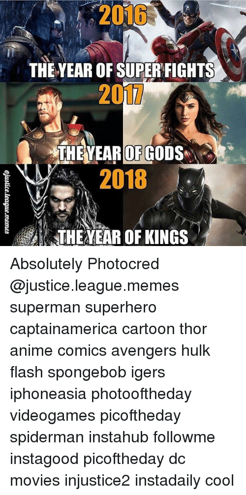 Justice League Memes: 2015  THE YEAR OF SUPERFIGHTS  201L  THE YEAR OF GOD  2018  THEAVEAR OF KINGS Absolutely Photocred @justice.league.memes superman superhero captainamerica cartoon thor anime comics avengers hulk flash spongebob igers iphoneasia photooftheday videogames picoftheday spiderman instahub followme instagood picoftheday dc movies injustice2 instadaily cool