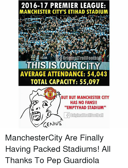 """Memes, Premier League, and Manchester City: 2016-17 PREMIER LEAGUE:  MANCHESTER CITY'S ETIHAD STADIUM  THISIS OUR CITY  AVERAGE ATTENDANCE: 54,043  TOTAL CAPACITY: 55,097  HE  BUT BUT MANCHESTER CITY  HAS NO FANS!!  """"EMPTYHAD STADIUM"""" ManchesterCity Are Finally Having Packed Stadiums! All Thanks To Pep Guardiola"""