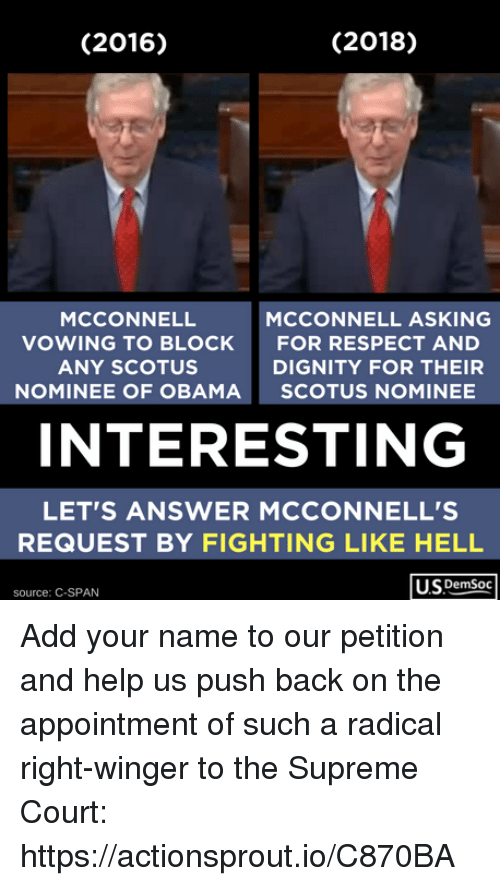 winger: (2016)  (2018)  MCCONNELL  VOWING TO BLOCK  ANY SCOTUS  NOMINEE OF OBAMA  MCCONNELL ASKING  FOR RESPECT AND  DIGNITY FOR THEIR  SCOTUS NOMINEE  INTERESTING  LET'S ANSWER MCCONNELL'S  REQUEST BY FIGHTING LIKE HELL  US DemSoc  source: C-SPAN Add your name to our petition and help us push back on the appointment of such a radical right-winger to the Supreme Court: https://actionsprout.io/C870BA