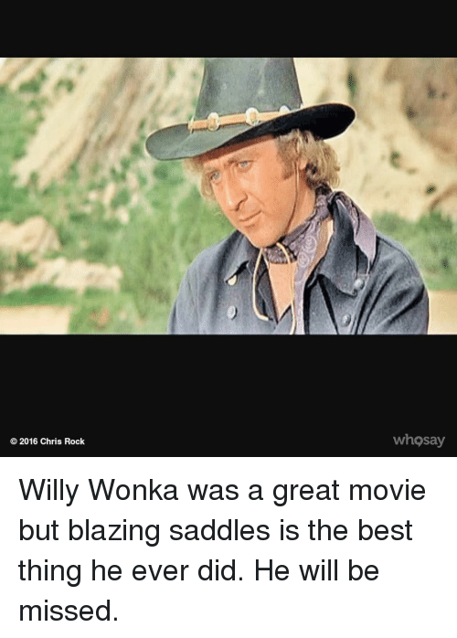 willie wonka: 2016 Chris Rock  whosay Willy Wonka was a great movie but blazing saddles is the best thing he ever did. He will be missed.
