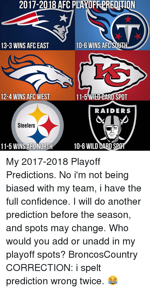 Confidence, Memes, and Raiders: 2017-2018 AFC PLAOFREREOTION  10-6 WINS AFC SOUTH  13-3 WINS AFC EAST  12-4 WINS AFC WEST  11-5 WIEDEARD SPOT  RAIDERS  Steelers  11-5 WINS AFC NORTH  10-6 WILD eABD SPO My 2017-2018 Playoff Predictions. No i'm not being biased with my team, i have the full confidence. I will do another prediction before the season, and spots may change. Who would you add or unadd in my playoff spots? BroncosCountry CORRECTION: i spelt prediction wrong twice. 😂
