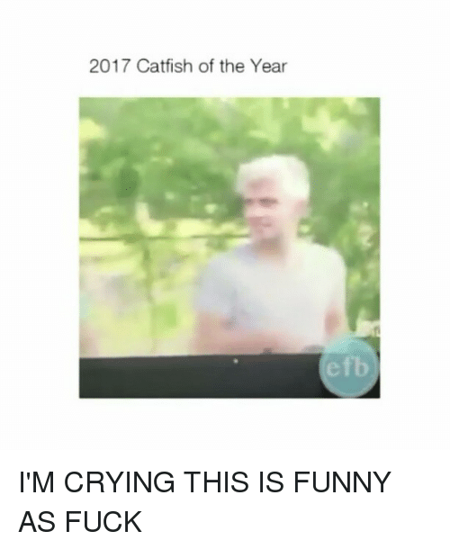 Catfished, Crying, and Funny: 2017 Catfish of the Year  efb I'M CRYING THIS IS FUNNY AS FUCK
