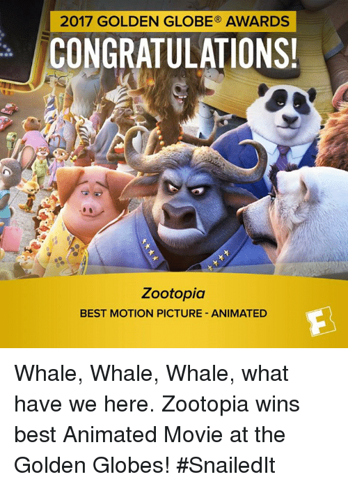 best animes: 2017 GOLDEN GLOBE AWARDS  CONGRATULATIONS!  Zootopia  BEST MOTION PICTURE ANIMATED Whale, Whale, Whale, what have we here.  Zootopia wins best Animated Movie at the Golden Globes! #SnailedIt