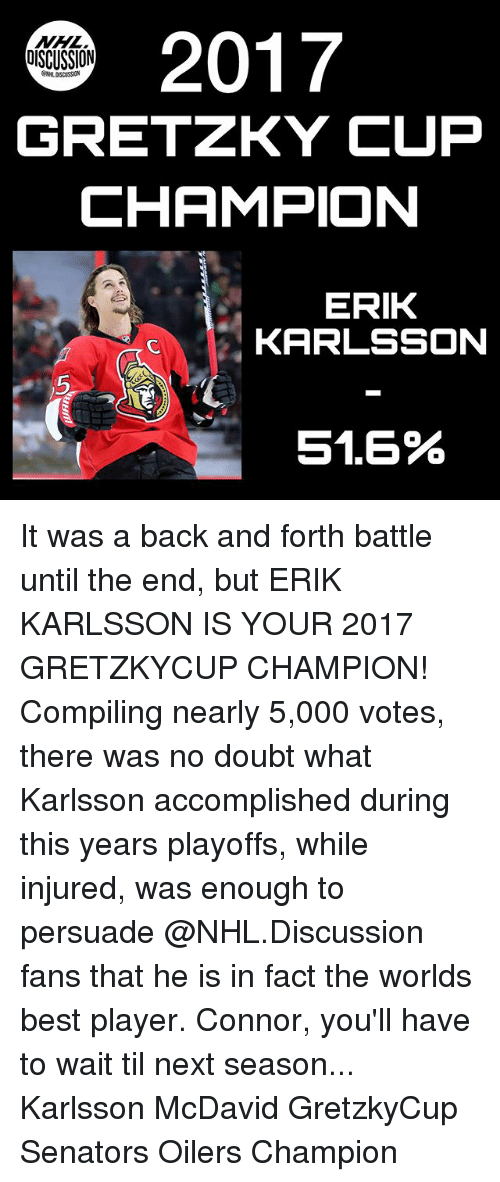 Memes, National Hockey League (NHL), and Best: 2017  GRETZKY CUP  CHAMPION  DISCUSSION  ERIK  KARLSSON  5  51.6% It was a back and forth battle until the end, but ERIK KARLSSON IS YOUR 2017 GRETZKYCUP CHAMPION! Compiling nearly 5,000 votes, there was no doubt what Karlsson accomplished during this years playoffs, while injured, was enough to persuade @NHL.Discussion fans that he is in fact the worlds best player. Connor, you'll have to wait til next season... Karlsson McDavid GretzkyCup Senators Oilers Champion