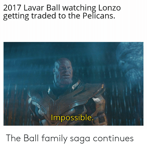 Family, Nba, and Saga: 2017 Lavar Ball watching Lonzo  getting traded to the Pelicans.  Impossible.  7 D The Ball family saga continues