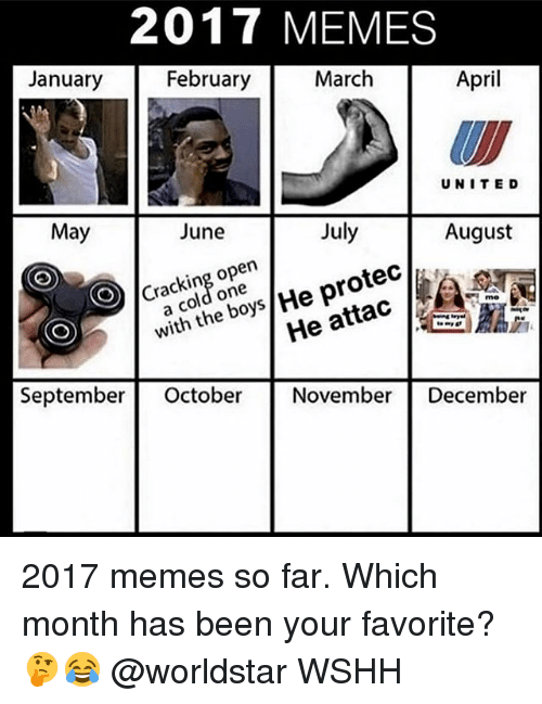 Memes, 2017, and Worldstar: 2017 MEMES  January  February  March  April  UNITE D  May  June  July  August  Cracking open  a cold one  He attac 40 7  September October November December  with the boys/He protec/, 2017 memes so far. Which month has been your favorite? 🤔😂 @worldstar WSHH