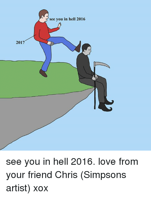 Dank, Artist, and 🤖: 2017  see you in hell 2016 see you in hell 2016. love from your friend Chris (Simpsons artist) xox