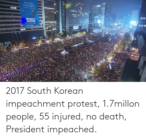 Protest: 2017 South Korean impeachment protest, 1.7millon people, 55 injured, no death, President impeached.