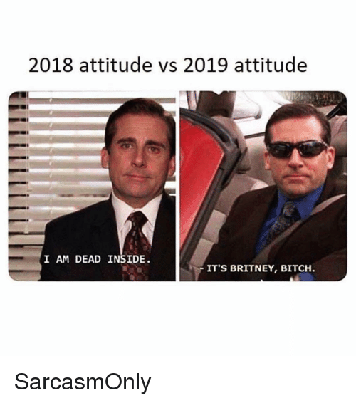 Bitch, Funny, and Memes: 2018 attitude vs 2019 attitude  I AM DEAD INSIDE  IT'S BRITNEY, BITCH SarcasmOnly