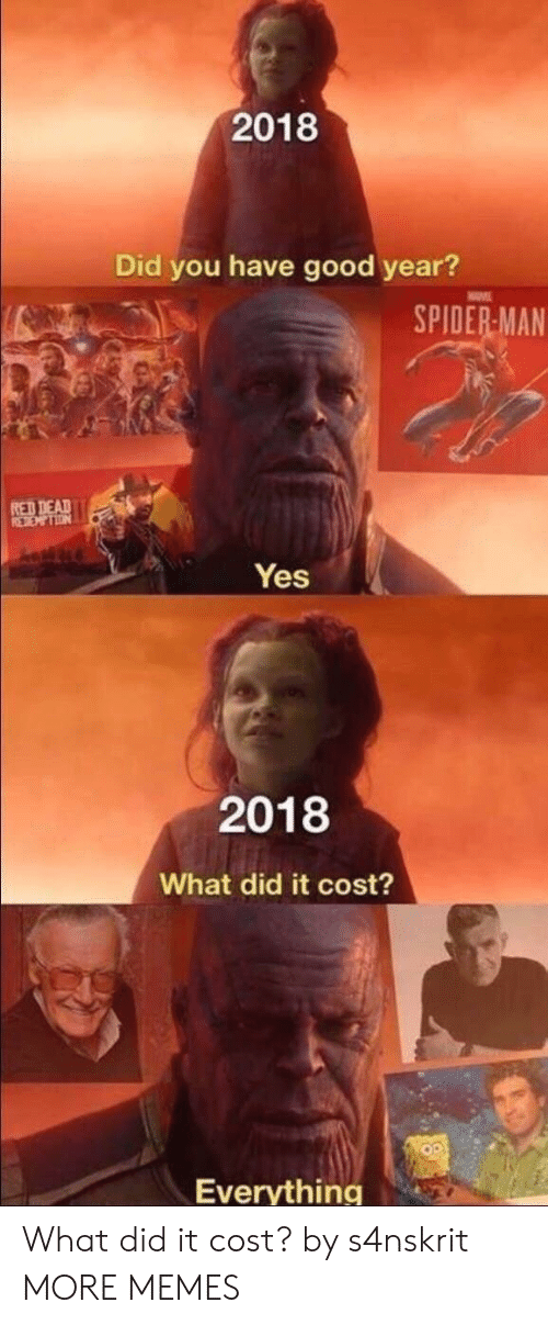 Dank, Memes, and Spider: 2018  Did you have good year?  SPIDER MAN  RED DEAD  Yes  2018  What did it cost?  Everything What did it cost? by s4nskrit MORE MEMES