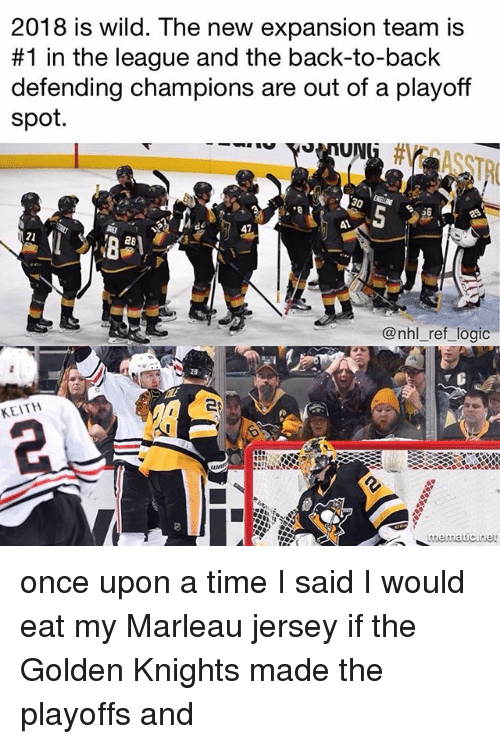 Back to Back, Logic, and Memes: 2018 is wild. The new expansion team is  #1 in the league and the back-to-back  defending champions are out of a playoff  spot.  58  41  41  21  @nhl_ref_logic  28  KEITH  mematicnet once upon a time I said I would eat my Marleau jersey if the Golden Knights made the playoffs and