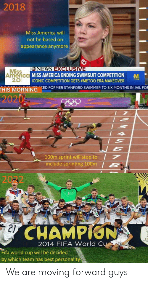 sprinting: 2018  Miss America will  not be based on  appearance anymore  NEVNS EXCLUSIVE  Miss  2.0  America MISS AMERICA ENDING SWIMSUIT COMPETITION M  ICONIC COMPETITION GETS #METOO ERA MAKEOVER  THIS MORNING ED FORMER STANFORD SWIMMER TO SIX MONTHS IN JAIL FO  2020  100m sprint will stop to I7  include sprinting 100m /S  21  CHAMPION  Fi  2014 FIFA World C  ifa world cup will be decided  by which team has best personali We are moving forward guys