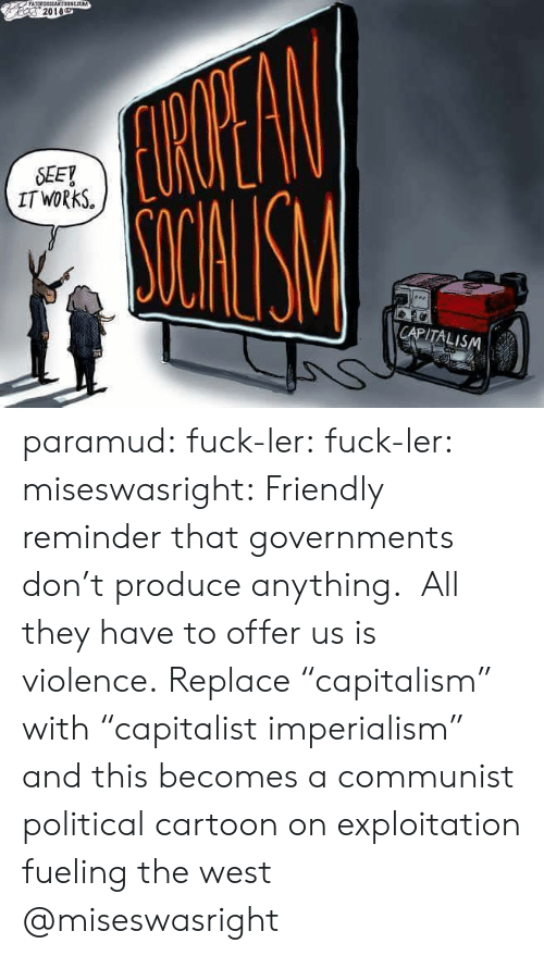 """A Communist: 2018  SEEY  IT WORkS.  CAPITALISM paramud:  fuck-ler: fuck-ler:  miseswasright: Friendly reminder that governments don't produce anything. All they have to offer us is violence. Replace """"capitalism"""" with """"capitalist imperialism"""" and this becomes a communist political cartoon on exploitation fueling the west  @miseswasright"""