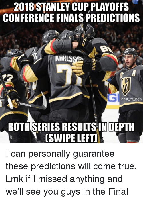 Finals, Logic, and Memes: 2018 STANLEY CUP PLAYOFFS  CONFERENCE FINALS PREDICTIONS  @nhl_ref_logic  BOTHSERIES RESULTSINDEPTH  [SWIPE LEFTI I can personally guarantee these predictions will come true. Lmk if I missed anything and we'll see you guys in the Final