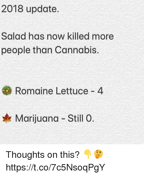Marijuana, Cannabis, and Lettuce: 2018 update.  Salad has now killed more  people than Cannabis.  Romaine Lettuce 4  Marijuana Still 0. Thoughts on this? 👇🤔 https://t.co/7c5NsoqPgY
