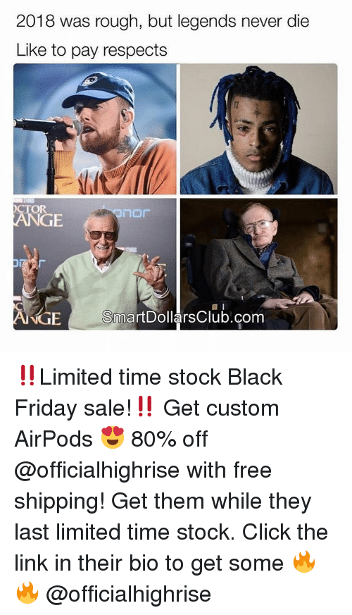 Black Friday, Click, and Friday: 2018 was rough, but legends never die  Like to pay respects  OR  GE  NIGE  SmartDollarsClub.com ‼️Limited time stock Black Friday sale!‼️ Get custom AirPods 😍 80% off @officialhighrise with free shipping! Get them while they last limited time stock. Click the link in their bio to get some 🔥🔥 @officialhighrise