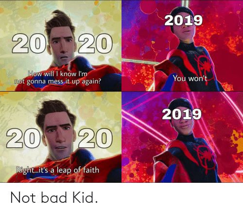 Faith: 2019  20120  How will I know I'm  not gonna mess it up again?  You won't  2019  20 20  Right.it's a leap of faith Not bad Kid.