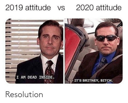 Bitch: 2019 attitude vs  2020 attitude  I AM DEAD INSIDE.  IT'S BRITNEY, BITCH. Resolution