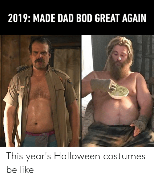 Halloween Costumes: 2019: MADE DAD BOD GREAT AGAIN  @9GAG This year's Halloween costumes be like