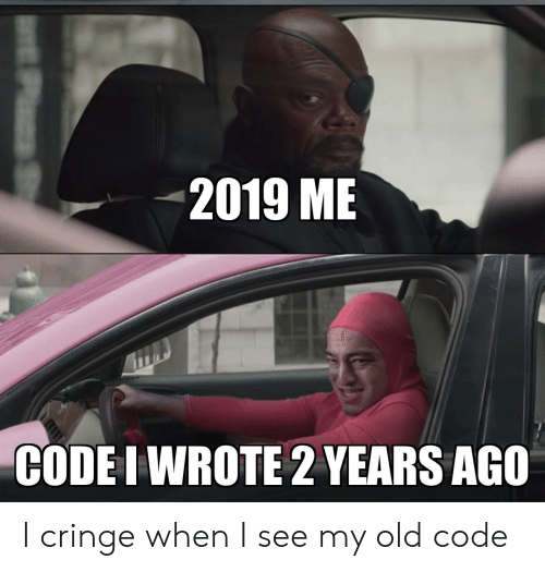 Old, Code, and Cringe: 2019 ME  CODE I WROTE 2 YEARS AGO  P S I cringe when I see my old code