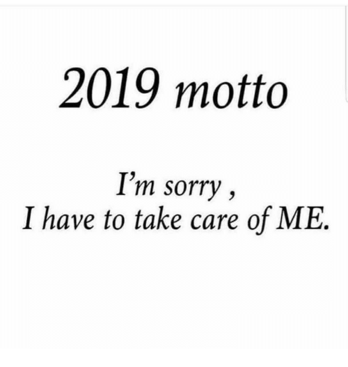 take care of me: 2019 motto  I'm sorry,  I have to take care of ME.