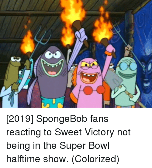 SpongeBob, Super Bowl, and Bowl: [2019] SpongeBob fans reacting to Sweet Victory not being in the Super Bowl halftime show. (Colorized)