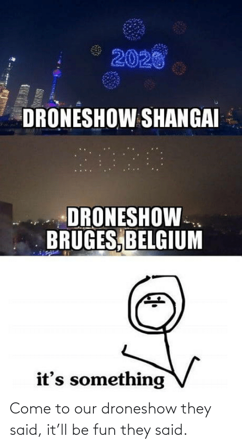 Belgium: 2020  DRONESHOW SHANGAI  2020  DRONESHOW.  BRUGES, BELGIUM  it's something Come to our droneshow they said, it'll be fun they said.