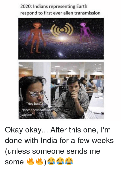 """Memes, Alien, and Earth: 2020: Indians representing Earth  respond to first ever alien transmission  """"H  """"Hey butif  """"Plees show ba  vagene Okay okay... After this one, I'm done with India for a few weeks (unless someone sends me some 🔥🔥)😂😂😂"""