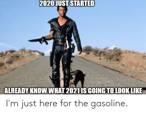 Im Just Here For The: 2020 JUST STARTED  ALREADY KNOW WHAT 2021 IS GOING TO LOOK LIKE I'm just here for the gasoline.