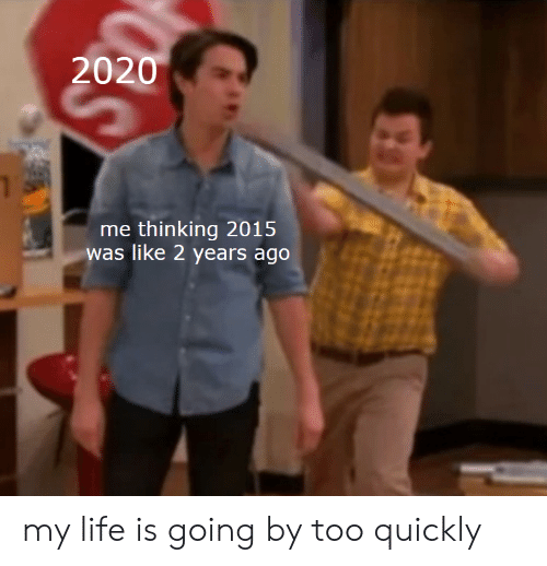 Quickly: 2020  me thinking 2015  was like 2 years ago my life is going by too quickly