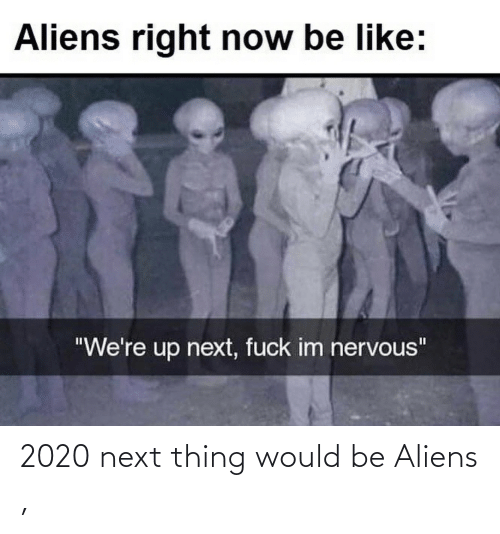 Aliens: 2020 next thing would be Aliens ,