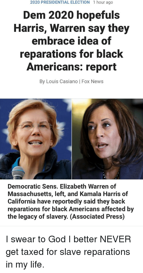 Elizabeth Warren, God, and Life: 2020 PRESIDENTIAL ELECTION  1 hour ago  Dem 2020 hopefuls  Harris, Warren say they  embrace idea of  reparations for black  Americans: report  By Louis Casiano | Fox News  Democratic Sens. Elizabeth Warren of  Massachusetts, left, and Kamala Harris of  California have reportedly said they back  reparations for black Americans affected by  the legacy of slavery. (Associated Press)  Kamala Harris of