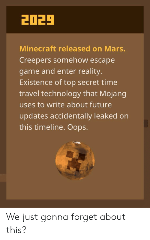 Future, Minecraft, and Game: 2029  Minecraft released on Mars.  Creepers somehow escape  game and enter reality.  Existence of top secret time  travel technology that Mojang  uses to write about future  updates accidentally leaked on  this timeline. Oops. We just gonna forget about this?