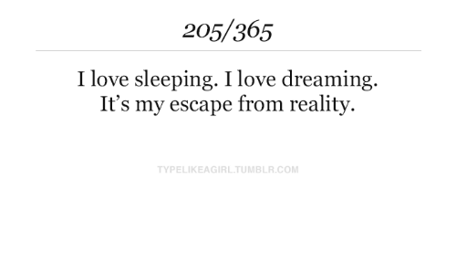 Love, Tumblr, and Sleeping: 205/365  I love sleeping. I love dreaming.  It's my escape from reality  TYPELIKEAGIRL.TUMBLR.COM