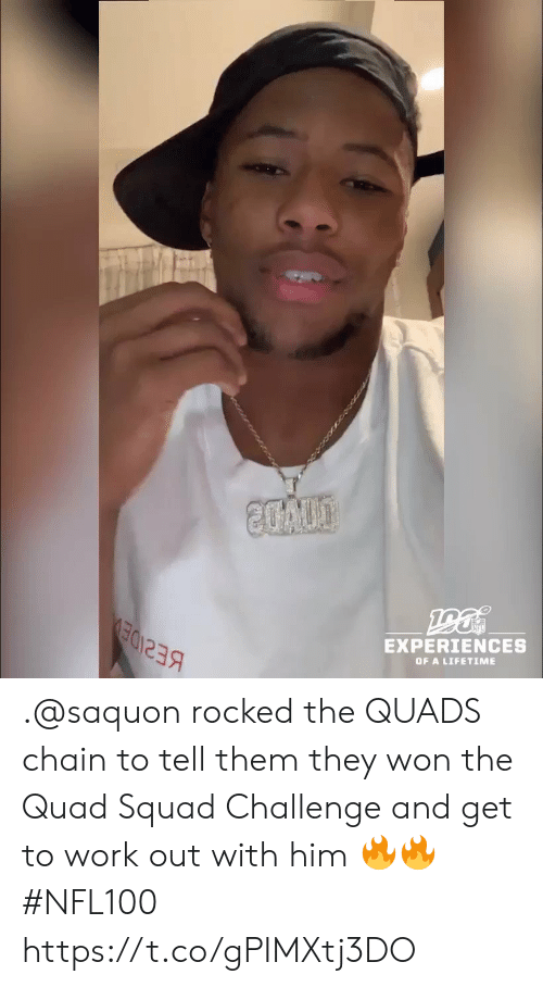 Experiences: 20A00  EXPERIENCES  OF A LIFETIME .@saquon rocked the QUADS chain to tell them they won the Quad Squad Challenge and get to work out with him 🔥🔥 #NFL100 https://t.co/gPIMXtj3DO