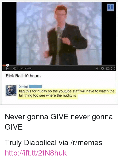 """diabolical: 21:13/9 59.59  Rick Roll 10 hours  Dimitri  flag this for nudity so the youtube staff will have to watch the  full thing too see where the nudity is  Never gonna GIVE never gonna  GIVE <p>Truly Diabolical via /r/memes <a href=""""http://ift.tt/2tN8huk"""">http://ift.tt/2tN8huk</a></p>"""