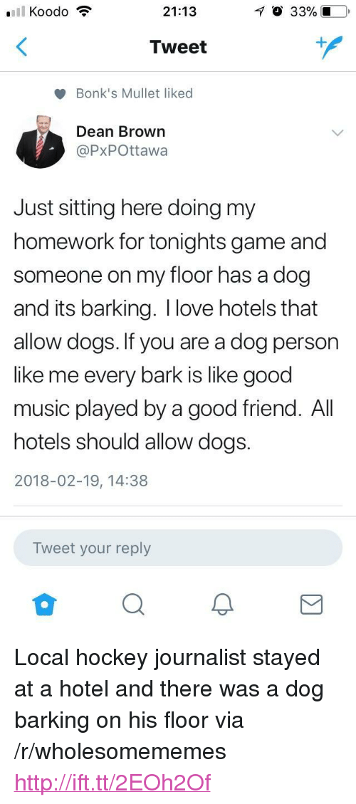 "Dogs, Hockey, and Love: 21:13  O 33% 10  Tweet  Bonk's Mullet liked  Dean Brown  @PxPOttawa  Just sitting here doing my  homework for tonights game and  someone on my floor has a dog  and its barking. I love hotels that  allow dogs. If you are a dog person  like me every bark is like good  music played by a good friend. All  hotels should allow dogs.  2018-02-19, 14:38  Tweet your reply <p>Local hockey journalist stayed at a hotel and there was a dog barking on his floor via /r/wholesomememes <a href=""http://ift.tt/2EOh2Of"">http://ift.tt/2EOh2Of</a></p>"