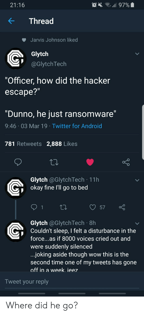 """Ransomeware: 21:16  KThread  Jarvis Johnson liked  Glytch  @GlytchTech  """"Officer, how did the hacker  escape?  """"Dunno, he just ransomware  9:46 03 Mar 19 Twitter for Android  781 Retweets 2,888 Likes  Glytch @GlytchTech 11h  okav fine l'll go to bed  57  Glytch @GlytchTech 8h  Couldn't sleep, I felt a disturbance in the  force...as if 8000 voices cried out and  were suddenly silencea  joking aside though wow this is the  second time one of my tweets has gone  off in a week. ieez  Tweet your reply Where did he go?"""