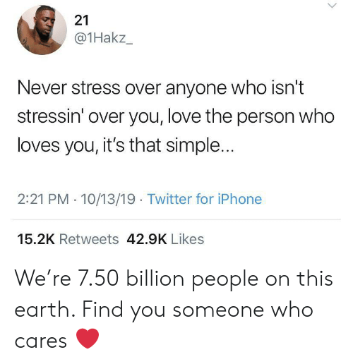 over you: 21  @1Hakz_  Never stress over anyone who isn't  stressin' over you, love the person who  loves you, it's that simple...  2:21 PM 10/13/19 Twitter for iPhone  15.2K Retweets 42.9K Likes We're 7.50 billion people on this earth. Find you someone who cares ❤️