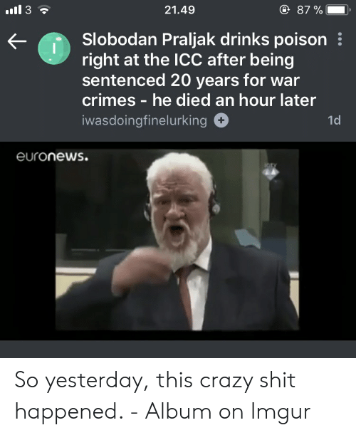 Praljak: 21.49  87 %-,  Slobodan Praljak drinks poison  right at the ICC after being  sentenced 20 years for war  crimes - he died an hour later  iwasdoingfinelurking  1d  euronews.