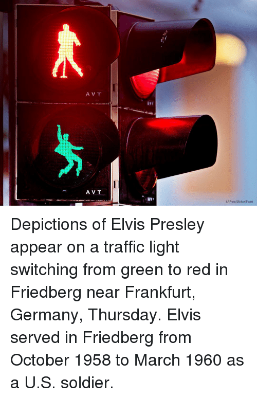 Memes, Traffic, and Germany: 21  A V T  AV T  AP Photo/Michael Probst Depictions of Elvis Presley appear on a traffic light switching from green to red in Friedberg near Frankfurt, Germany, Thursday. Elvis served in Friedberg from October 1958 to March 1960 as a U.S. soldier.