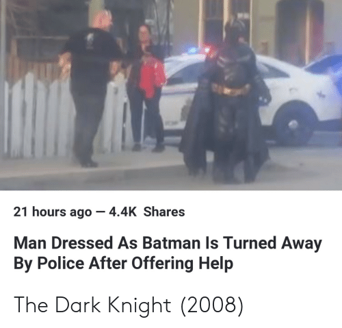 Batman, Police, and Help: 21 hours ago-4.4K Shares  Man Dressed As Batman Is Turned Away  By Police After Offering Help The Dark Knight (2008)