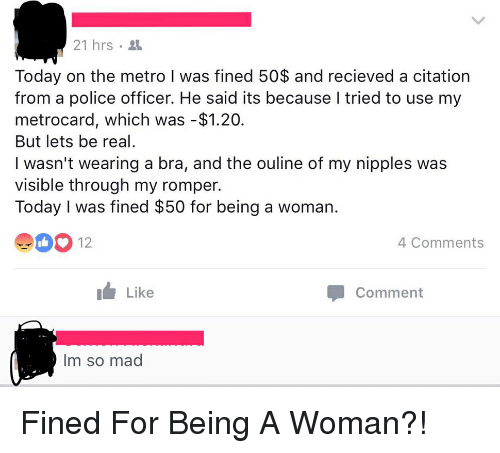 metrocard: 21 hrs 3  Today on the metro I was fined 50$ and recieved a citation  from a police officer. He said its because I tried to use my  metrocard, which was -$1.20.  But lets be real  I wasn't wearing a bra, and the ouline of my nipples was  visible through my romper.  Today I was fined $50 for being a woman.  4 Comments  Like  Comment  Im so mad Fined For Being A Woman?!