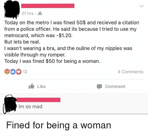 metrocard: 21 hrs .  Today on the metro I was fined 50$ and recieved a citation  from a police officer. He said its because I tried to use my  metrocard, which was -$1.20.  But lets be real  I wasn't wearing a bra, and the ouline of my nipples was  visible through my romper.  Today I was fined $50 for being a woman.  4 Comments  Like  Comment  Im so mad