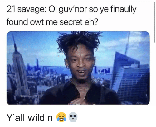 Funny, Savage, and Wildin: 21 savage: Oi guv'nor so ye finaully  found owt me secret eh? Y'all wildin 😂💀