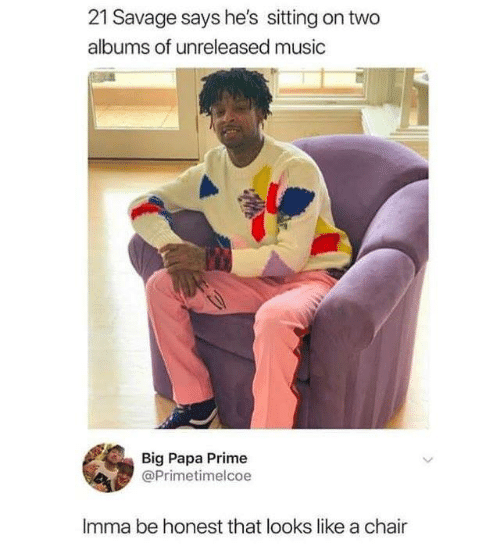 Dank, Music, and Savage: 21 Savage says he's sitting on two  albums of unreleased music  Big Papa Prime  @Primetimelcoe  Imma be honest that looks like a chair
