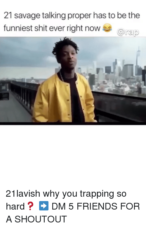 Friends, Memes, and Savage: 21 savage talking proper has to be the  funniest shit ever right nowa 21lavish why you trapping so hard❓ ➡️ DM 5 FRIENDS FOR A SHOUTOUT