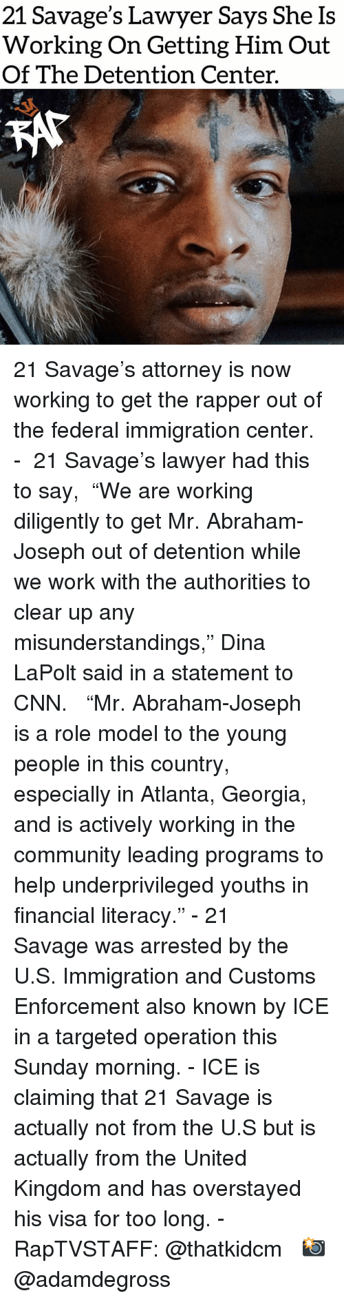 "cnn.com, Community, and Lawyer: 21 Savage's Lawyer Says She Is  Working On Getting Him Out  Of The Detention Center. 21 Savage's attorney is now working to get the rapper out of the federal immigration center.⁣⁣ - ⁣⁣ 21 Savage's lawyer had this to say,⁣⁣ ⁣⁣ ""We are working diligently to get Mr. Abraham-Joseph out of detention while we work with the authorities to clear up any misunderstandings,"" Dina LaPolt said in a statement to CNN. ⁣⁣ ⁣⁣ ""Mr. Abraham-Joseph is a role model to the young people in this country, especially in Atlanta, Georgia, and is actively working in the community leading programs to help underprivileged youths in financial literacy.""⁣⁣ -⁣⁣ 21 Savage was arrested by the U.S. Immigration and Customs Enforcement also known by ICE in a targeted operation this Sunday morning.⁣⁣ -⁣⁣ ICE is claiming that 21 Savage is actually not from the U.S but is actually from the United Kingdom and has overstayed his visa for too long.⁣⁣ -⁣⁣ RapTVSTAFF: @thatkidcm⁣⁣ 📸 @adamdegross⁣"