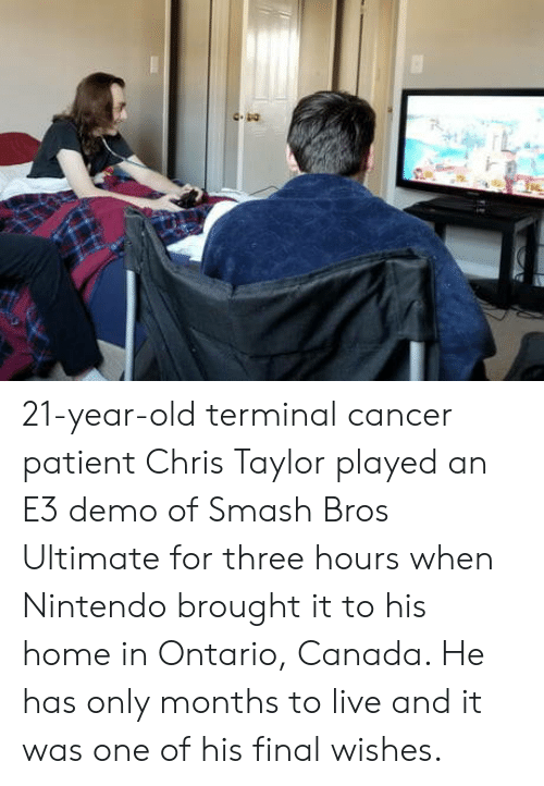 Nintendo, Smashing, and Canada: 21-year-old terminal cancer patient Chris Taylor played an E3 demo of Smash Bros Ultimate for three hours when Nintendo brought it to his home in Ontario, Canada. He has only months to live and it was one of his final wishes.